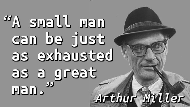 A small man can be just as exhausted as a great man.