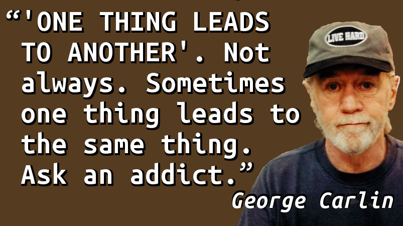 'ONE THING LEADS TO ANOTHER'. Not always. Sometimes one thing leads to the same thing. Ask an addict.