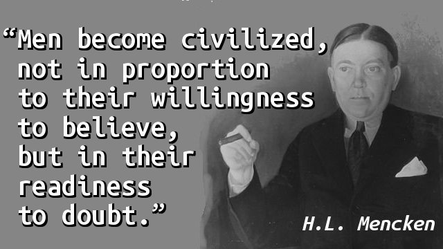Men become civilized, not in proportion to their willingness to believe, but in their readiness to doubt.