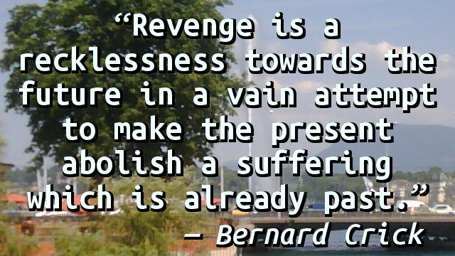 Revenge is a recklessness towards the future in a vain attempt to make the present abolish a suffering which is already past.