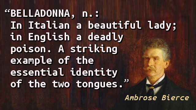 Belladonna, n.: In Italian a beautiful lady; in English a deadly poison. A striking example of the essential identity of the two tongues.