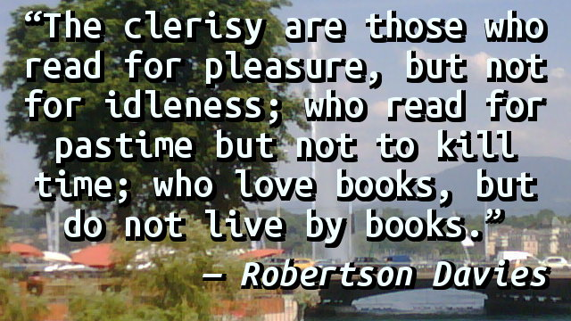 The clerisy are those who read for pleasure, but not for idleness; who read for pastime but not to kill time; who love books, but do not live by books.