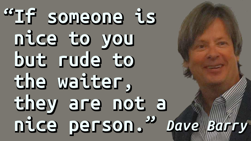 If someone is nice to you but rude to the waiter, they are not a nice person.