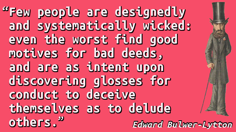 Few people are designedly and systematically wicked: even the worst find good motives for bad deeds, and are as intent upon discovering glosses for conduct to deceive themselves as to delude others.