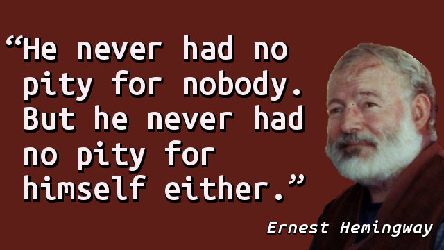 He never had no pity for nobody. But he never had no pity for himself either.