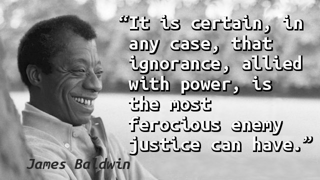 It is certain, in any case, that ignorance, allied with power, is the most ferocious enemy justice can have.