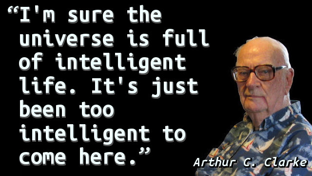 I'm sure the universe is full of intelligent life. It's just been too intelligent to come here.