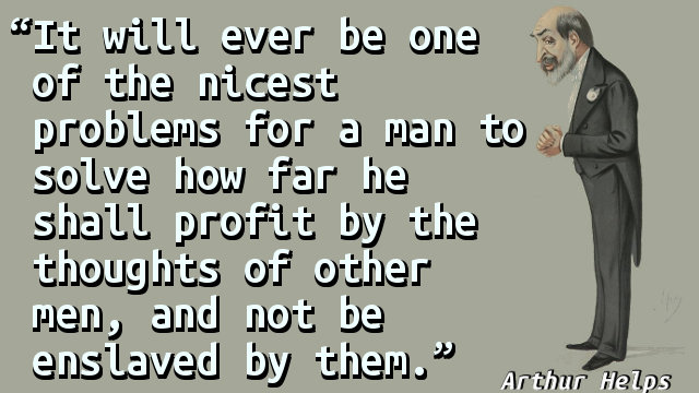 It will ever be one of the nicest problems for a man to solve how far he shall profit by the thoughts of other men, and not be enslaved by them.