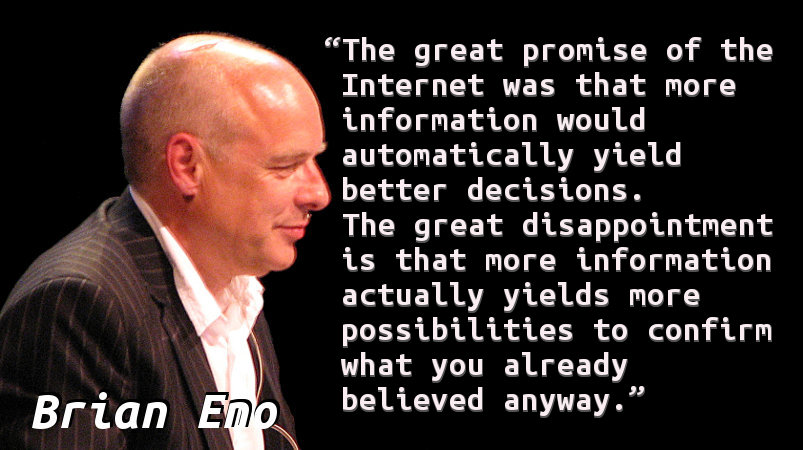 The great promise of the Internet was that more information would automatically yield better decisions. The great disappointment is that more information actually yields more possibilities to confirm what you already believed anyway.