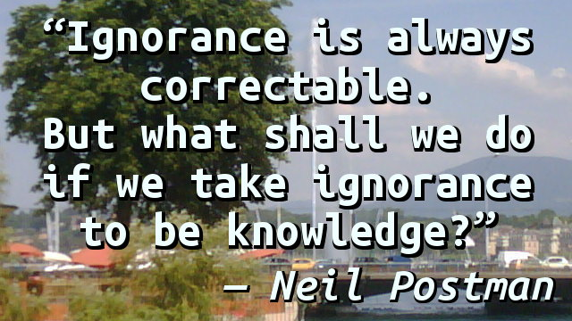 Ignorance is always correctable. But what shall we do if we take ignorance to be knowledge?