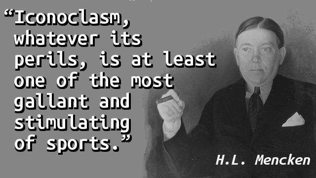 Iconoclasm, whatever its perils, is at least one of the most gallant and stimulating of sports.