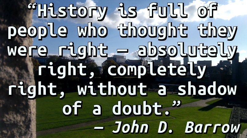 History is full of people who thought they were right — absolutely right, completely right, without a shadow of a doubt.