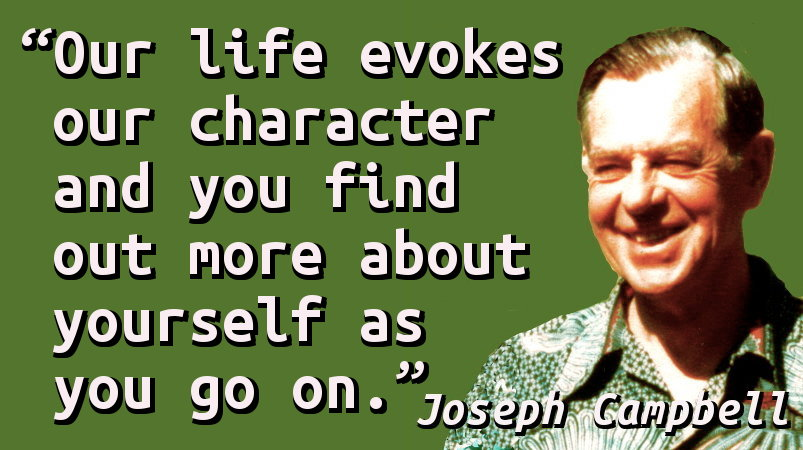 Our life evokes our character and you find out more about yourself as you go on.