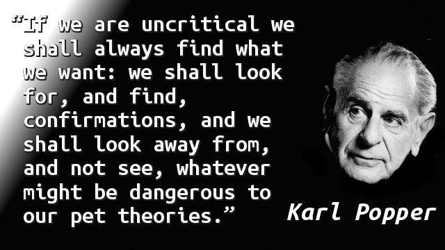 If we are uncritical we shall always find what we want: we shall look for, and find, confirmations, and we shall look away from, and not see, whatever might be dangerous to our pet theories.