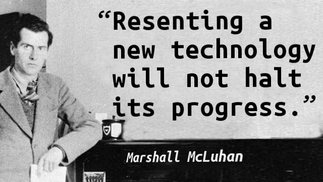 Resenting a new technology will not halt its progress.