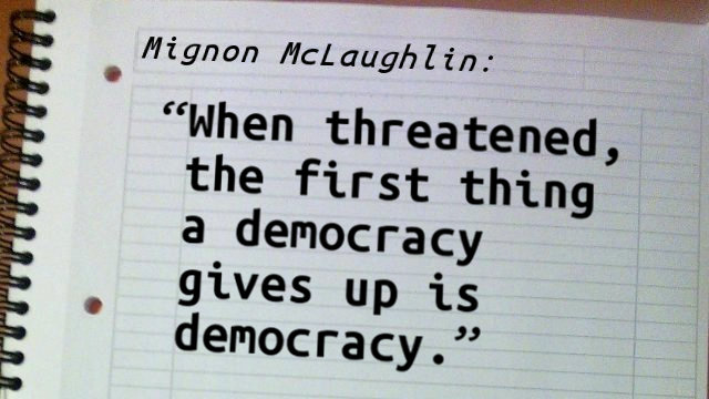 When threatened, the first thing a democracy gives up is democracy.