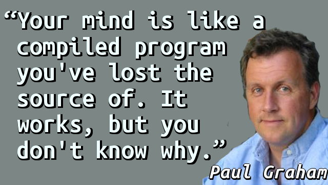 Your mind is like a compiled program you've lost the source of. It works, but you don't know why.