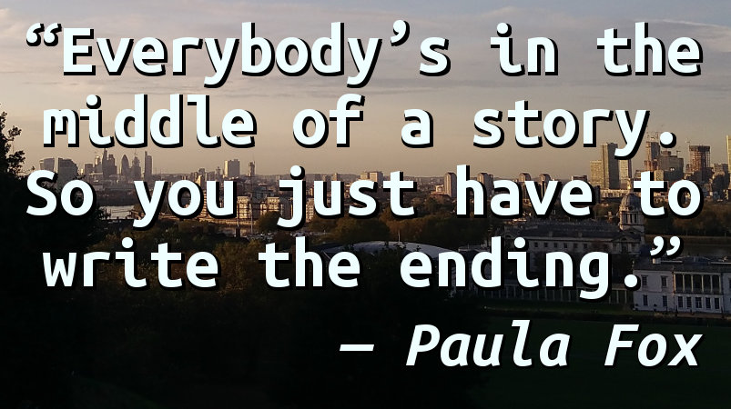 Everybody's in the middle of a story. So you just have to write the ending.