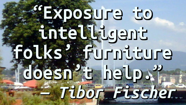Exposure to intelligent folks' furniture doesn't help.