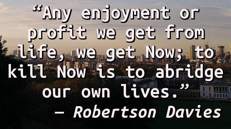 Any enjoyment or profit we get from life, we get Now; to kill Now is to abridge our own lives.