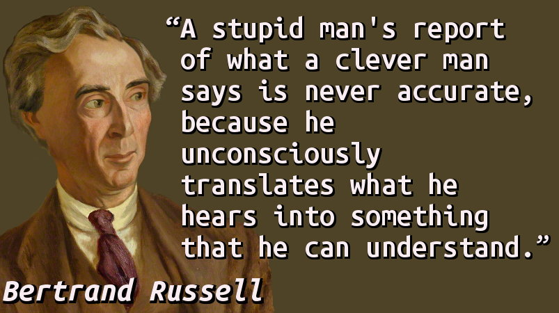 A stupid man's report of what a clever man says is never accurate, because he unconsciously translates what he hears into something that he can understand.