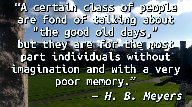 """A certain class of people are fond of talking about """"the good old days,"""" but they are for the most part individuals without imagination and with a very poor memory."""