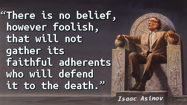 There is no belief, however foolish, that will not gather its faithful adherents who will defend it to the death.