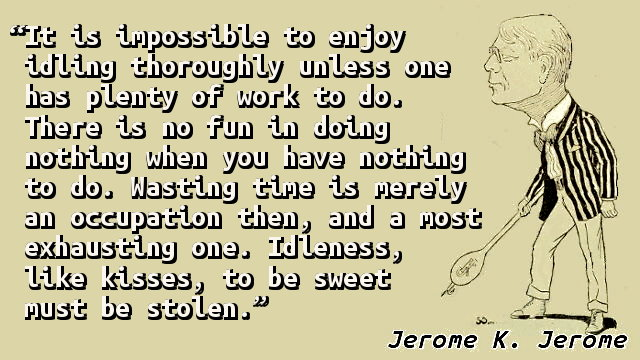 It is impossible to enjoy idling thoroughly unless one has plenty of work to do. There is no fun in doing nothing when you have nothing to do. Wasting time is merely an occupation then, and a most exhausting one. Idleness, like kisses, to be sweet must be stolen.