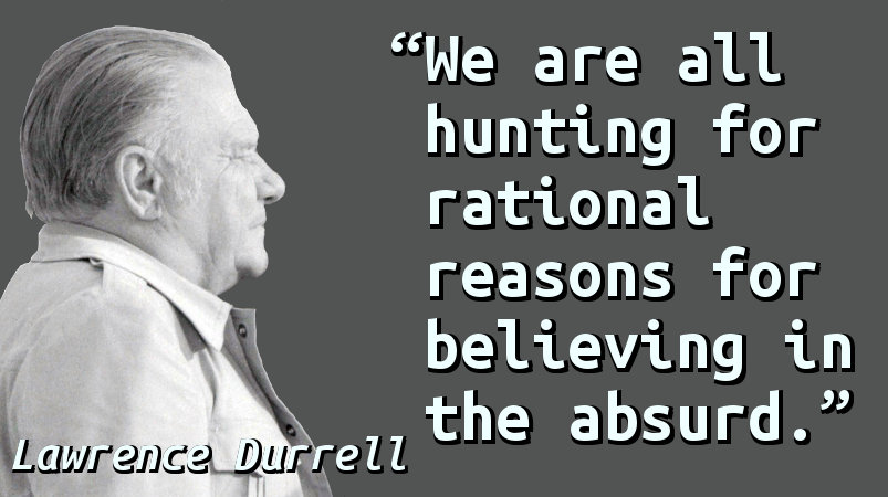 We are all hunting for rational reasons for believing in the absurd.