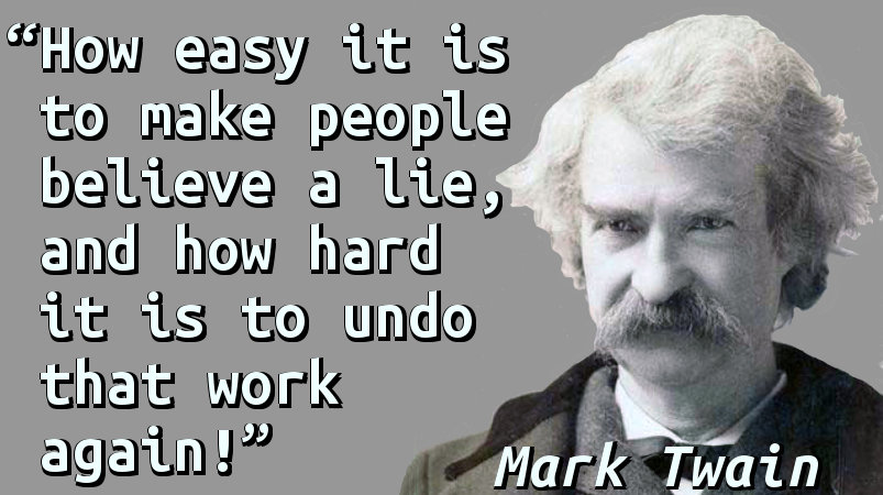 How easy it is to make people believe a lie, and how hard it is to undo that work again!