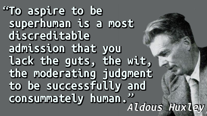 To aspire to be superhuman is a most discreditable admission that you lack the guts, the wit, the moderating judgment to be successfully and consummately human.