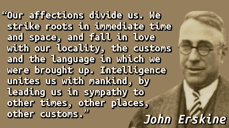 Our affections divide us. We strike roots in immediate time and space, and fall in love with our locality, the customs and the language in which we were brought up. Intelligence unites us with mankind, by leading us in sympathy to other times, other places, other customs.