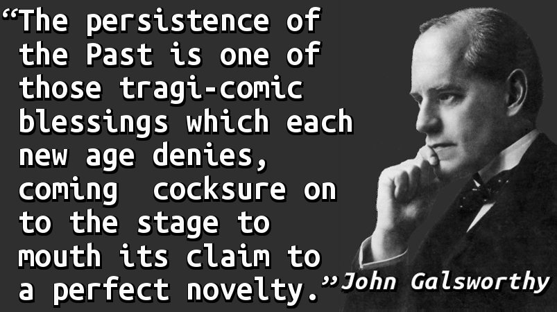 The persistence of the Past is one of those tragi-comic blessings which each new age denies, coming cocksure on to the stage to mouth its claim to a perfect novelty.