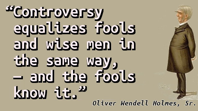 Controversy equalizes fools and wise men in the same way, — and the fools know it.