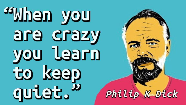 When you are crazy you learn to keep quiet.