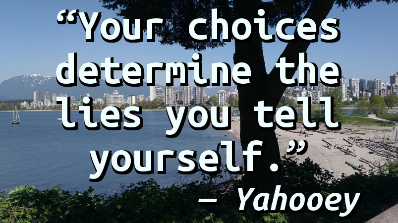 Your choices determine the lies you tell yourself.