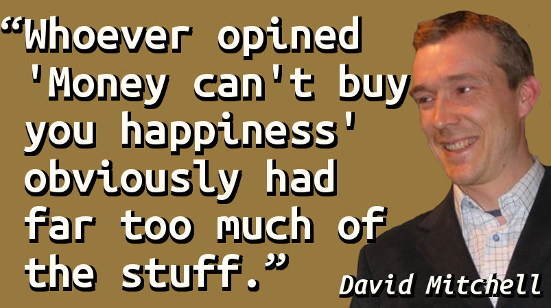 Whoever opined 'Money can't buy you happiness' obviously had far too much of the stuff.