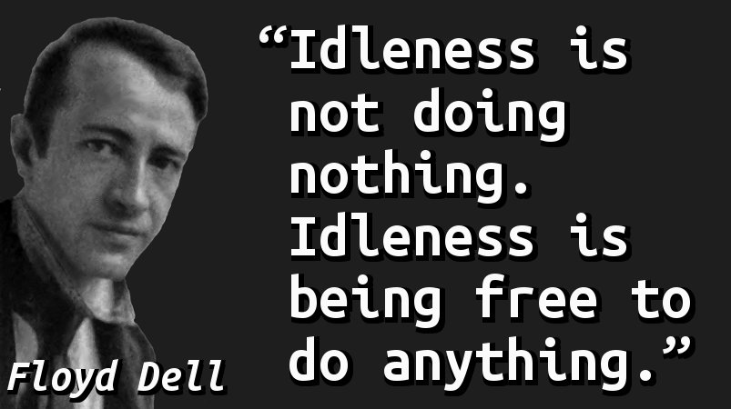 Idleness is not doing nothing. Idleness is being free to do anything.