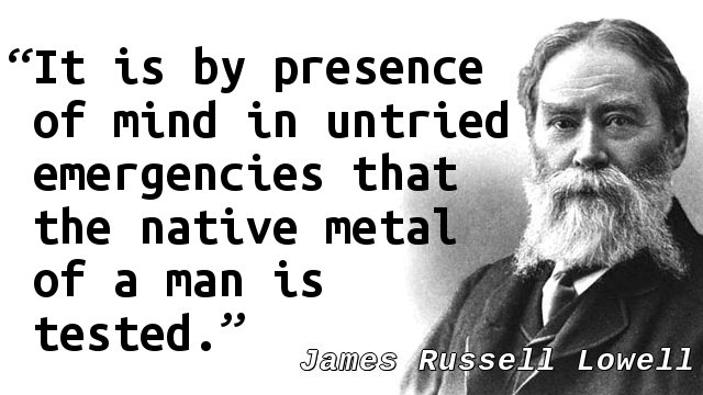 It is by presence of mind in untried emergencies that the native metal of a man is tested.