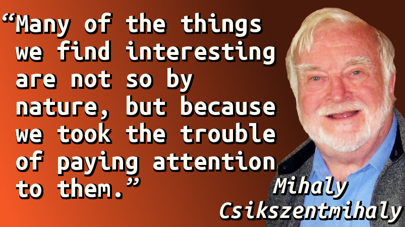 Many of the things we find interesting are not so by nature, but because we took the trouble of paying attention to them.