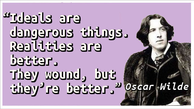 Ideals are dangerous things. Realities are better. They wound, but they're better.