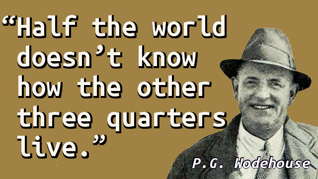 Half the world doesn't know how the other three quarters live.