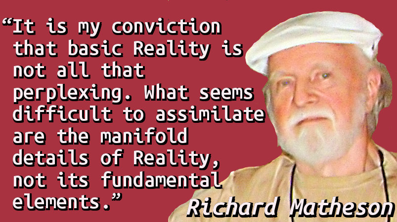 It is my conviction that basic Reality is not all that perplexing. What seems difficult to assimilate are the manifold details of Reality, not its fundamental elements.