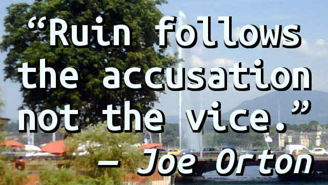 Ruin follows the accusation not the vice.