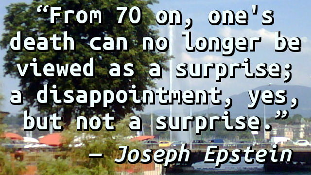 From 70 on, one's death can no longer be viewed as a surprise; a disappointment, yes, but not a surprise.