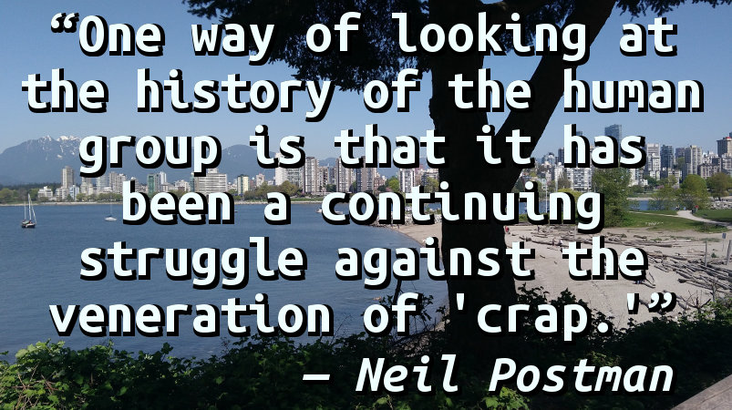 """One way of looking at the history of the human group is that it has been a continuing struggle against the veneration of """"crap."""""""