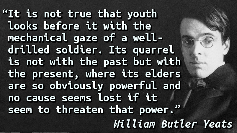It is not true that youth looks before it with the mechanical gaze of a well-drilled soldier. Its quarrel is not with the past but with the present, where its elders are so obviously powerful and no cause seems lost if it seem to threaten that power.