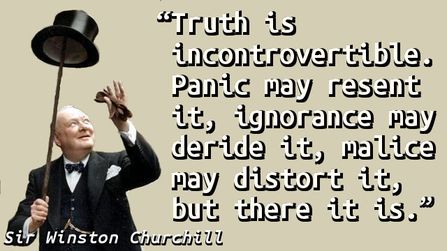 Truth is incontrovertible. Panic may resent it, ignorance may deride it, malice may distort it, but there it is.