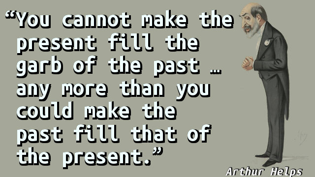 You cannot make the present fill the garb of the past … any more than you could make the past fill that of the present.
