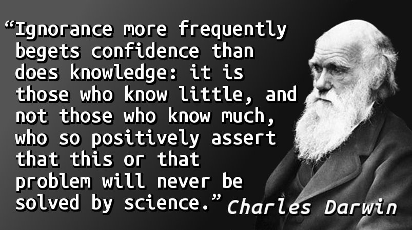 Ignorance more frequently begets confidence than does knowledge: it is those who know little, and not those who know much, who so positively assert that this or that problem will never be solved by science.